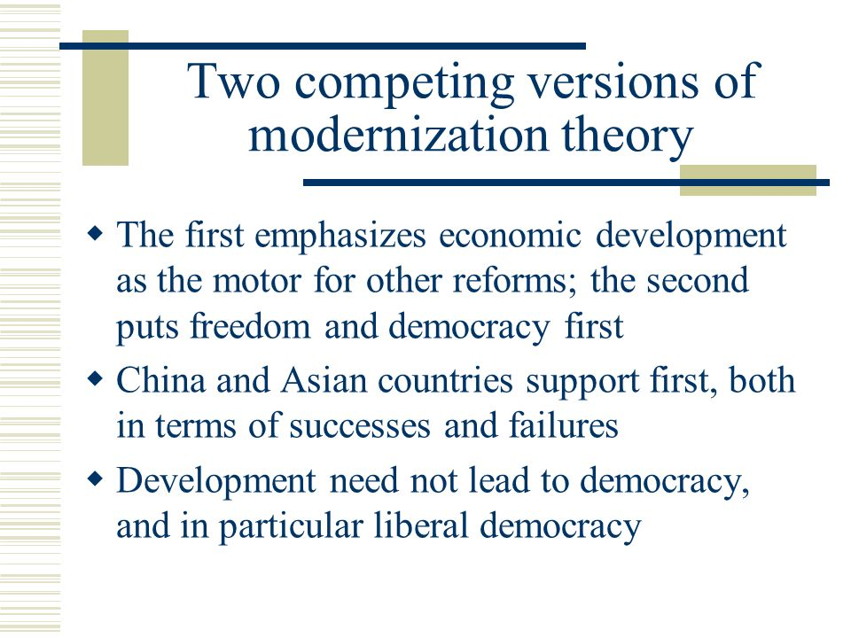 Two competing versions of modernization theory The first emphasizes economic development as the motor for other reforms; the second puts freedom and d