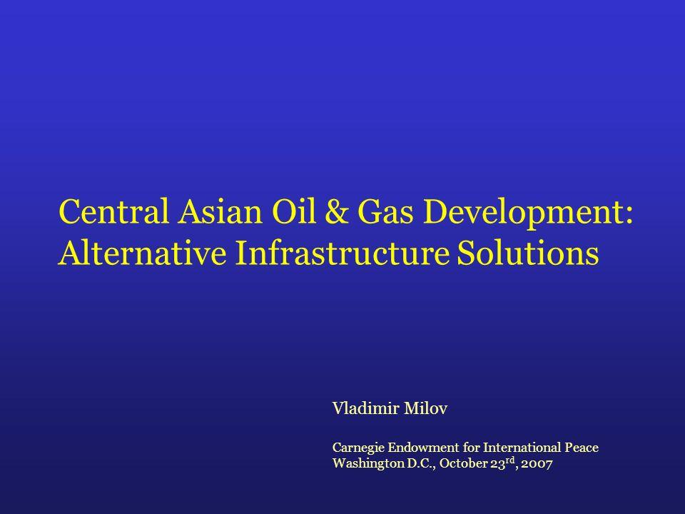 Central Asian Oil & Gas Development: Alternative Infrastructure Solutions Vladimir Milov Carnegie Endowment for International Peace Washington D.C., October 23 rd, 2007