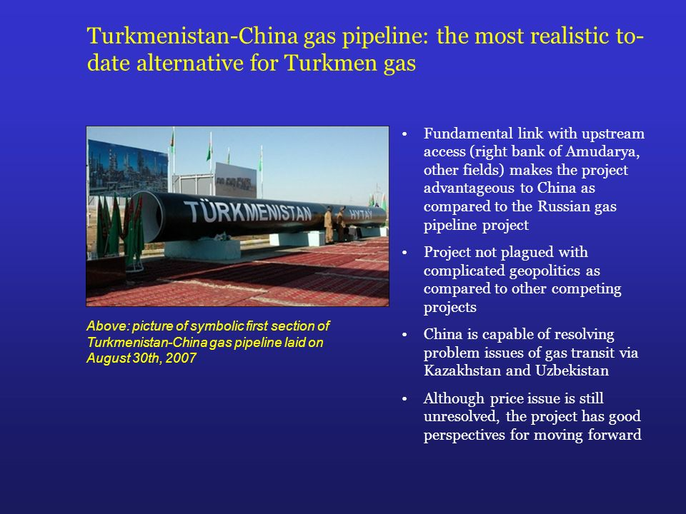 Turkmenistan-China gas pipeline: the most realistic to- date alternative for Turkmen gas Fundamental link with upstream access (right bank of Amudarya, other fields) makes the project advantageous to China as compared to the Russian gas pipeline project Project not plagued with complicated geopolitics as compared to other competing projects China is capable of resolving problem issues of gas transit via Kazakhstan and Uzbekistan Although price issue is still unresolved, the project has good perspectives for moving forward Above: picture of symbolic first section of Turkmenistan-China gas pipeline laid on August 30th, 2007