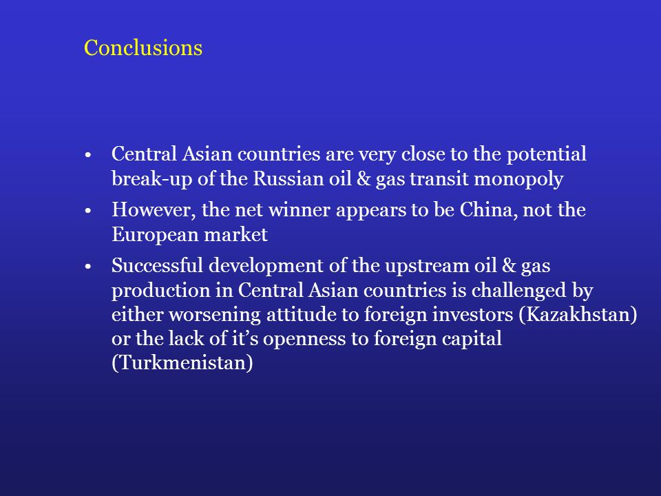 Conclusions Central Asian countries are very close to the potential break-up of the Russian oil & gas transit monopoly However, the net winner appears to be China, not the European market Successful development of the upstream oil & gas production in Central Asian countries is challenged by either worsening attitude to foreign investors (Kazakhstan) or the lack of its openness to foreign capital (Turkmenistan)