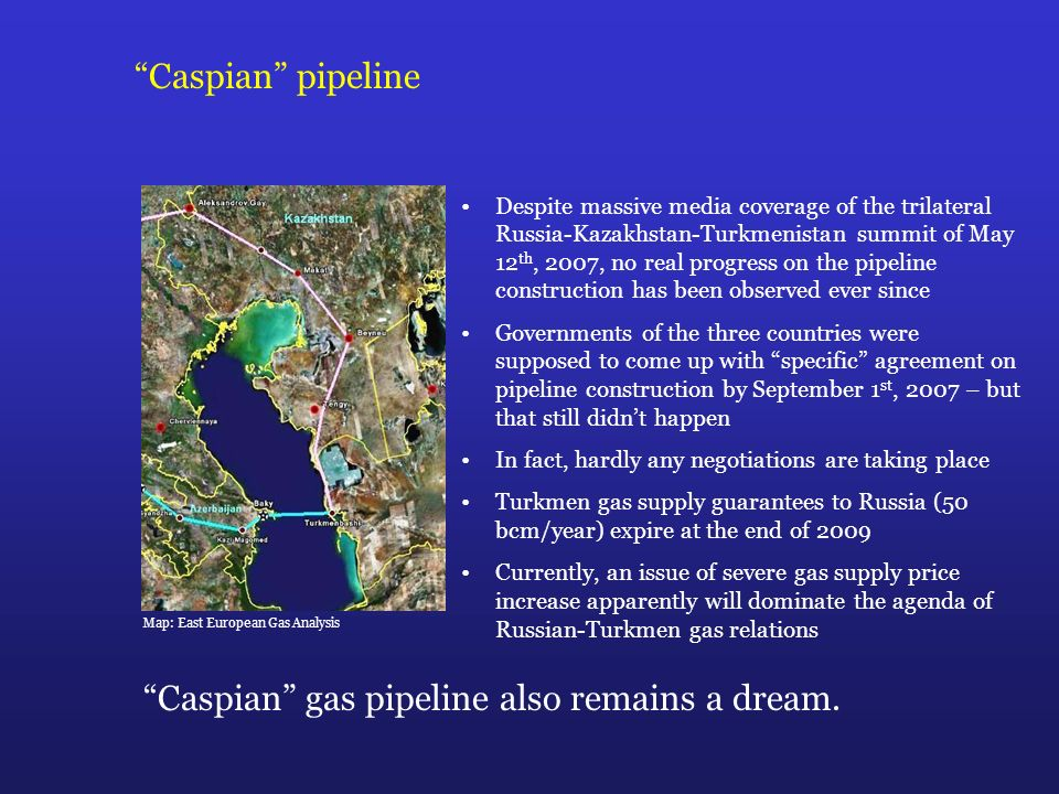 Caspian pipeline Caspian gas pipeline also remains a dream.