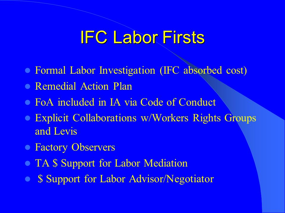 IFC Labor Firsts Formal Labor Investigation (IFC absorbed cost) Remedial Action Plan FoA included in IA via Code of Conduct Explicit Collaborations w/Workers Rights Groups and Levis Factory Observers TA $ Support for Labor Mediation $ Support for Labor Advisor/Negotiator