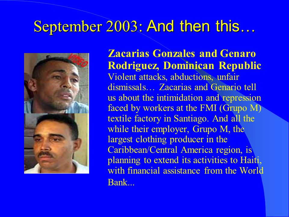 September 2003: And then this … Zacarias Gonzales and Genaro Rodriguez, Dominican Republic Violent attacks, abductions, unfair dismissals… Zacarias and Genario tell us about the intimidation and repression faced by workers at the FMI (Grupo M) textile factory in Santiago.