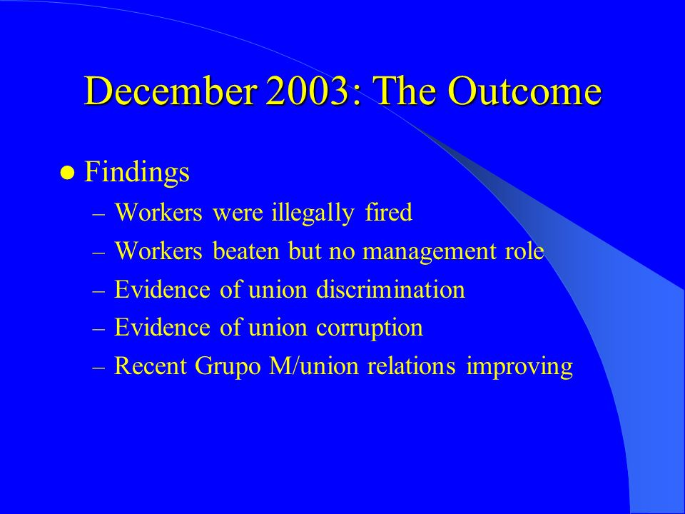 December 2003: The Outcome Findings – Workers were illegally fired – Workers beaten but no management role – Evidence of union discrimination – Eviden