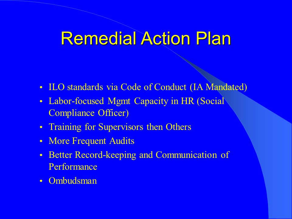 Remedial Action Plan ILO standards via Code of Conduct (IA Mandated) Labor-focused Mgmt Capacity in HR (Social Compliance Officer) Training for Supervisors then Others More Frequent Audits Better Record-keeping and Communication of Performance Ombudsman