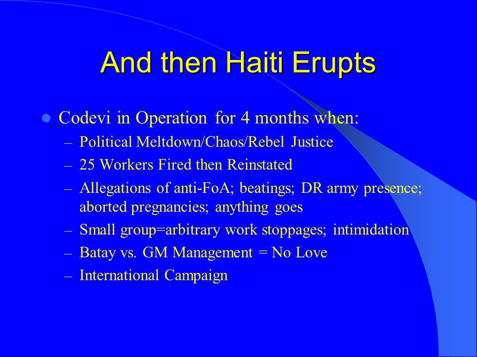 And then Haiti Erupts Codevi in Operation for 4 months when: – Political Meltdown/Chaos/Rebel Justice – 25 Workers Fired then Reinstated – Allegations of anti-FoA; beatings; DR army presence; aborted pregnancies; anything goes – Small group=arbitrary work stoppages; intimidation – Batay vs.