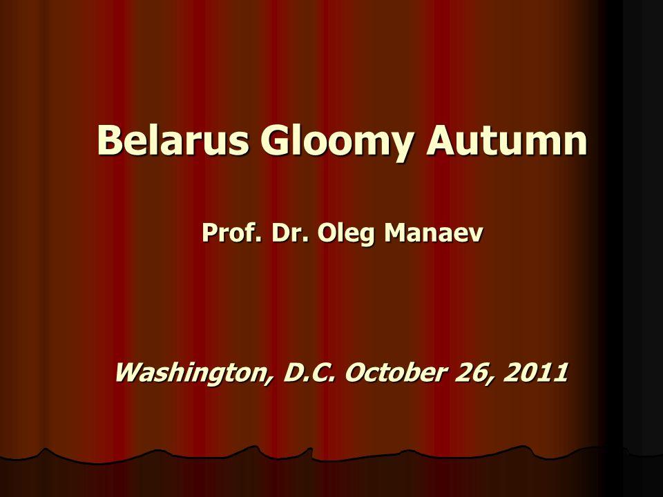 Belarus Gloomy Autumn Prof. Dr. Oleg Manaev Washington, D.C. October 26, 2011
