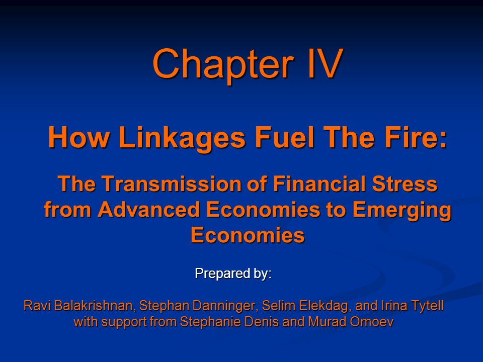 Chapter IV How Linkages Fuel The Fire: The Transmission of Financial Stress from Advanced Economies to Emerging Economies Prepared by: Ravi Balakrishn