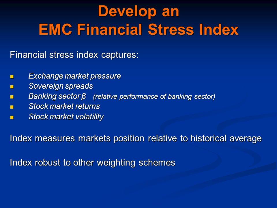 Develop an EMC Financial Stress Index Financial stress index captures: Exchange market pressure Exchange market pressure Sovereign spreads Sovereign spreads Banking sector β (relative performance of banking sector) Banking sector β (relative performance of banking sector) Stock market returns Stock market returns Stock market volatility Stock market volatility Index measures markets position relative to historical average Index robust to other weighting schemes