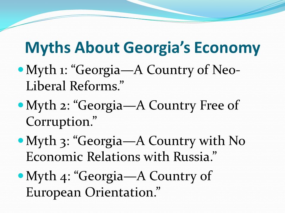 Myths About Georgias Economy Myth 1: GeorgiaA Country of Neo- Liberal Reforms. Myth 2: GeorgiaA Country Free of Corruption. Myth 3: GeorgiaA Country w