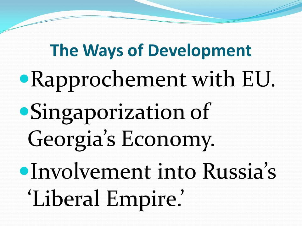The Ways of Development Rapprochement with EU. Singaporization of Georgias Economy. Involvement into RussiasLiberal Empire.
