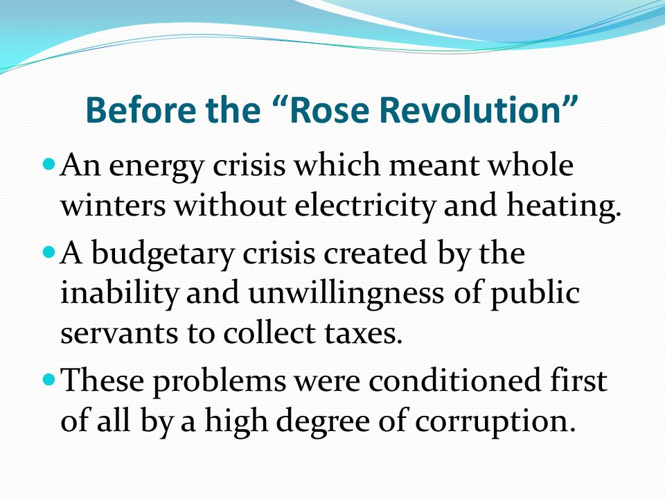 Before the Rose Revolution An energy crisis which meant whole winters without electricity and heating. A budgetary crisis created by the inability and