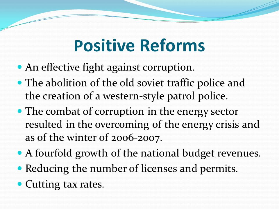 P ositive Reforms An effective fight against corruption. The abolition of the old soviet traffic police and the creation of a western-style patrol pol