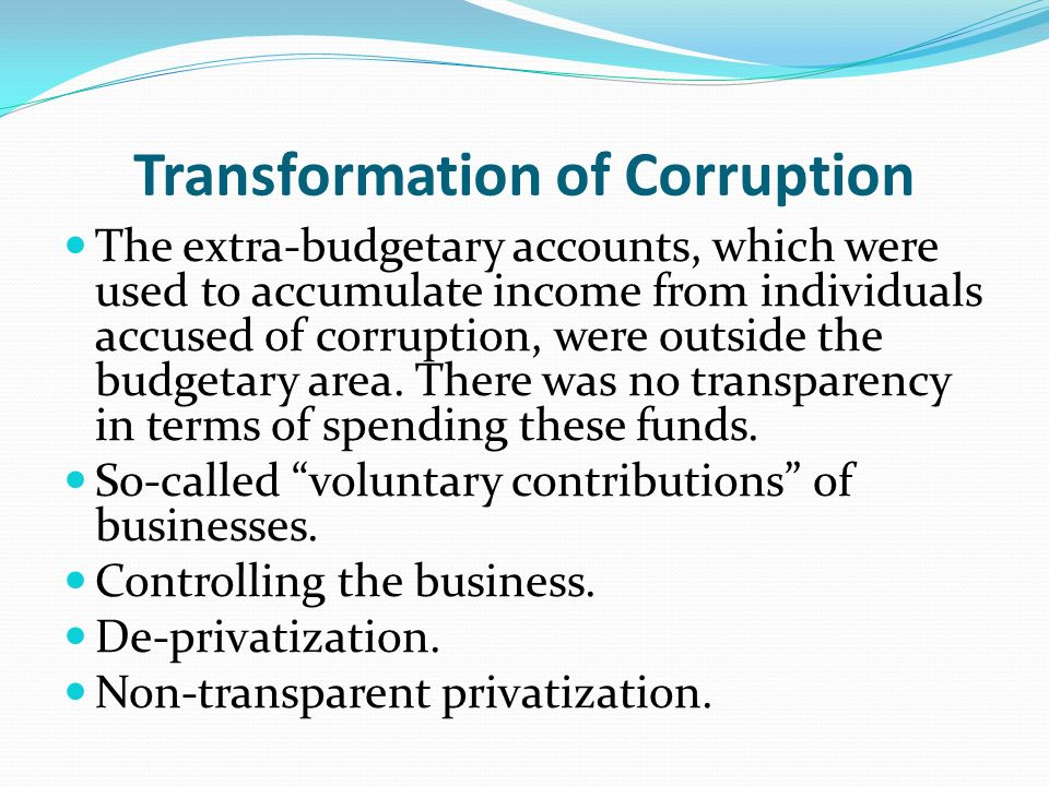 Transformation of Corruption The extra-budgetary accounts, which were used to accumulate income from individuals accused of corruption, were outside the budgetary area.