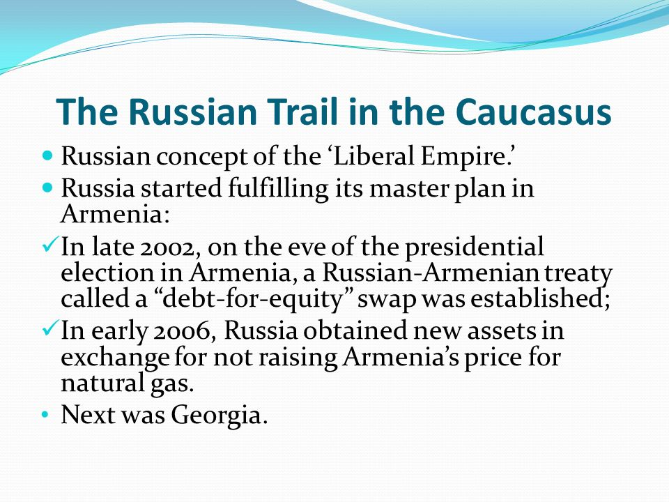 The Russian Trail in the Caucasus Russian concept of the Liberal Empire. Russia started fulfilling its master plan in Armenia: In late 2002, on the ev