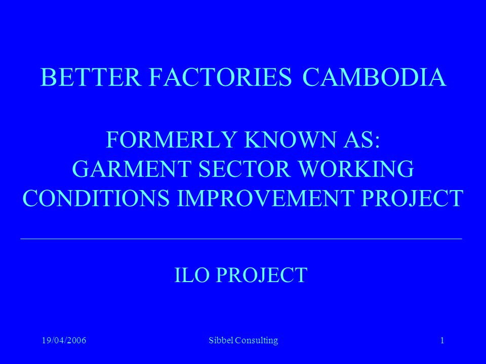 19/04/2006Sibbel Consulting1 BETTER FACTORIES CAMBODIA FORMERLY KNOWN AS: GARMENT SECTOR WORKING CONDITIONS IMPROVEMENT PROJECT ILO PROJECT
