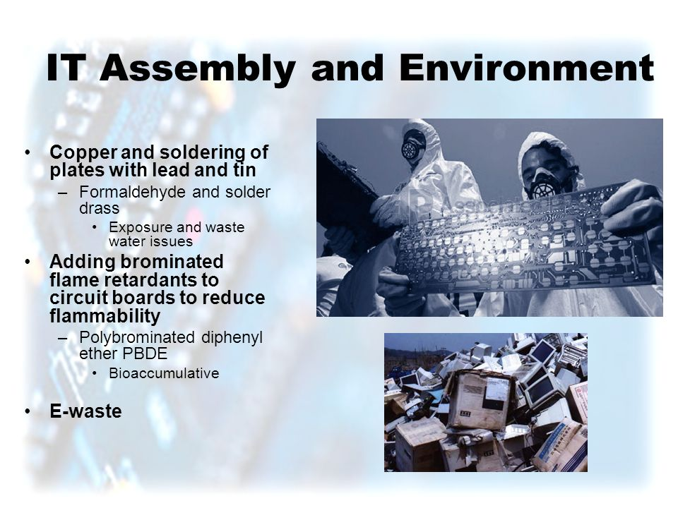 IT Assembly and Environment Copper and soldering of plates with lead and tin –Formaldehyde and solder drass Exposure and waste water issues Adding brominated flame retardants to circuit boards to reduce flammability –Polybrominated diphenyl ether PBDE Bioaccumulative E-waste