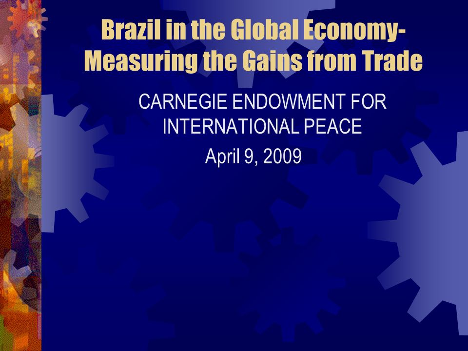 Brazil in the Global Economy- Measuring the Gains from Trade CARNEGIE ENDOWMENT FOR INTERNATIONAL PEACE April 9, 2009