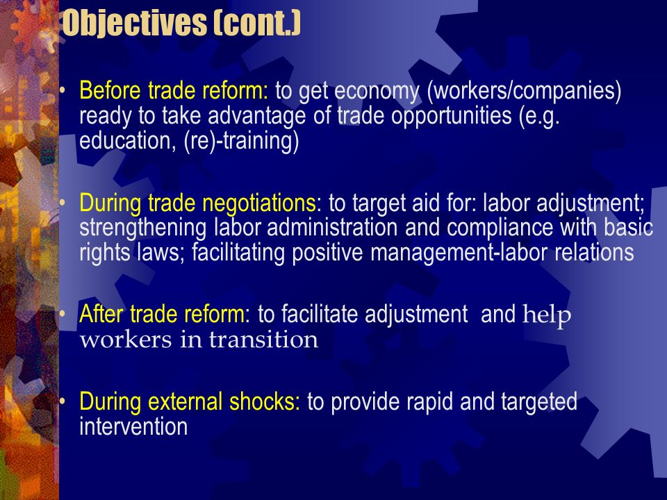 Objectives (cont.) Before trade reform: to get economy (workers/companies) ready to take advantage of trade opportunities (e.g. education, (re)-traini