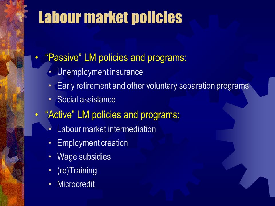 Labour market policies Passive LM policies and programs: Unemployment insurance Early retirement and other voluntary separation programs Social assist