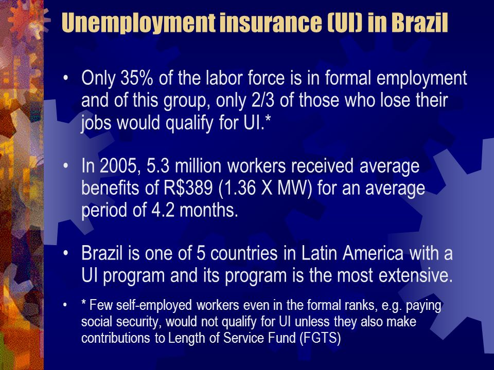 Unemployment insurance (UI) in Brazil Only 35% of the labor force is in formal employment and of this group, only 2/3 of those who lose their jobs would qualify for UI.* In 2005, 5.3 million workers received average benefits of R$389 (1.36 X MW) for an average period of 4.2 months.