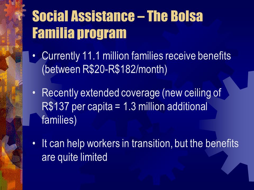 Social Assistance – The Bolsa Familia program Currently 11.1 million families receive benefits (between R$20-R$182/month) Recently extended coverage (new ceiling of R$137 per capita = 1.3 million additional families) It can help workers in transition, but the benefits are quite limited