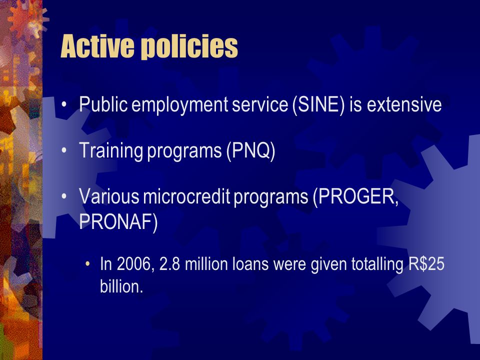 Active policies Public employment service (SINE) is extensive Training programs (PNQ) Various microcredit programs (PROGER, PRONAF) In 2006, 2.8 milli