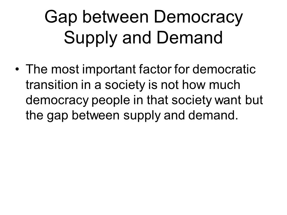 Gap between Democracy Supply and Demand The most important factor for democratic transition in a society is not how much democracy people in that soci