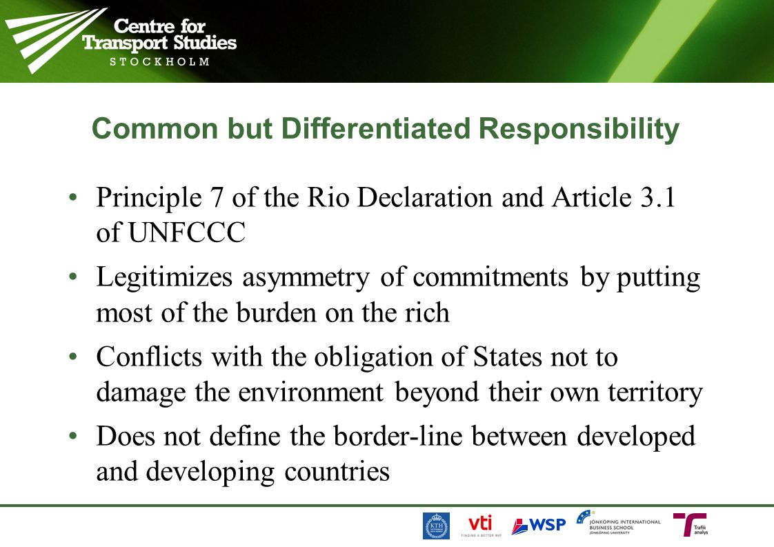 Common but Differentiated Responsibility Principle 7 of the Rio Declaration and Article 3.1 of UNFCCC Legitimizes asymmetry of commitments by putting most of the burden on the rich Conflicts with the obligation of States not to damage the environment beyond their own territory Does not define the border-line between developed and developing countries