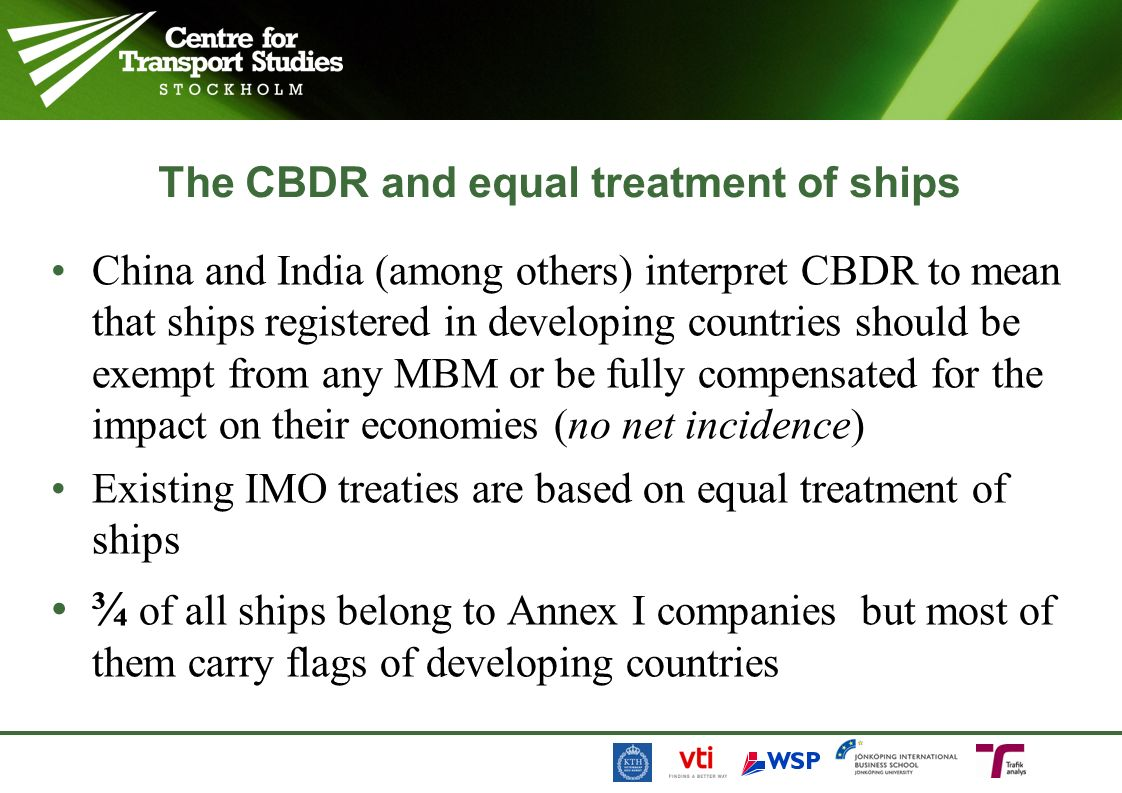 The CBDR and equal treatment of ships China and India (among others) interpret CBDR to mean that ships registered in developing countries should be exempt from any MBM or be fully compensated for the impact on their economies (no net incidence) Existing IMO treaties are based on equal treatment of ships ¾ of all ships belong to Annex I companies but most of them carry flags of developing countries