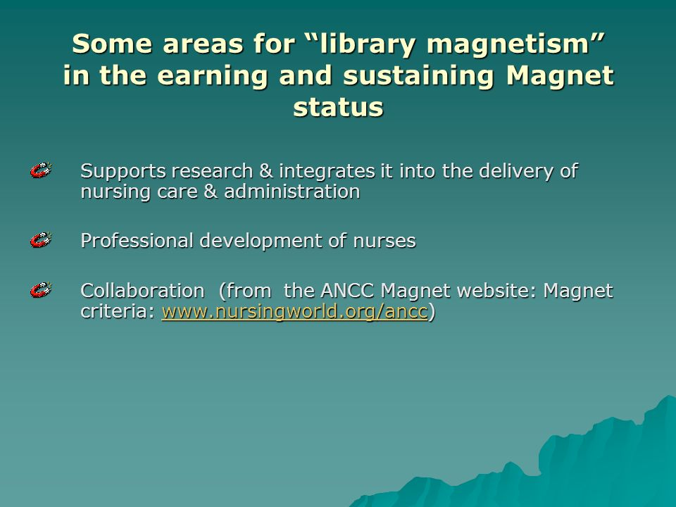 Some areas for library magnetism in the earning and sustaining Magnet status Supports research & integrates it into the delivery of nursing care & administration Professional development of nurses Collaboration (from the ANCC Magnet website: Magnet criteria: www.nursingworld.org/ancc) www.nursingworld.org/ancc