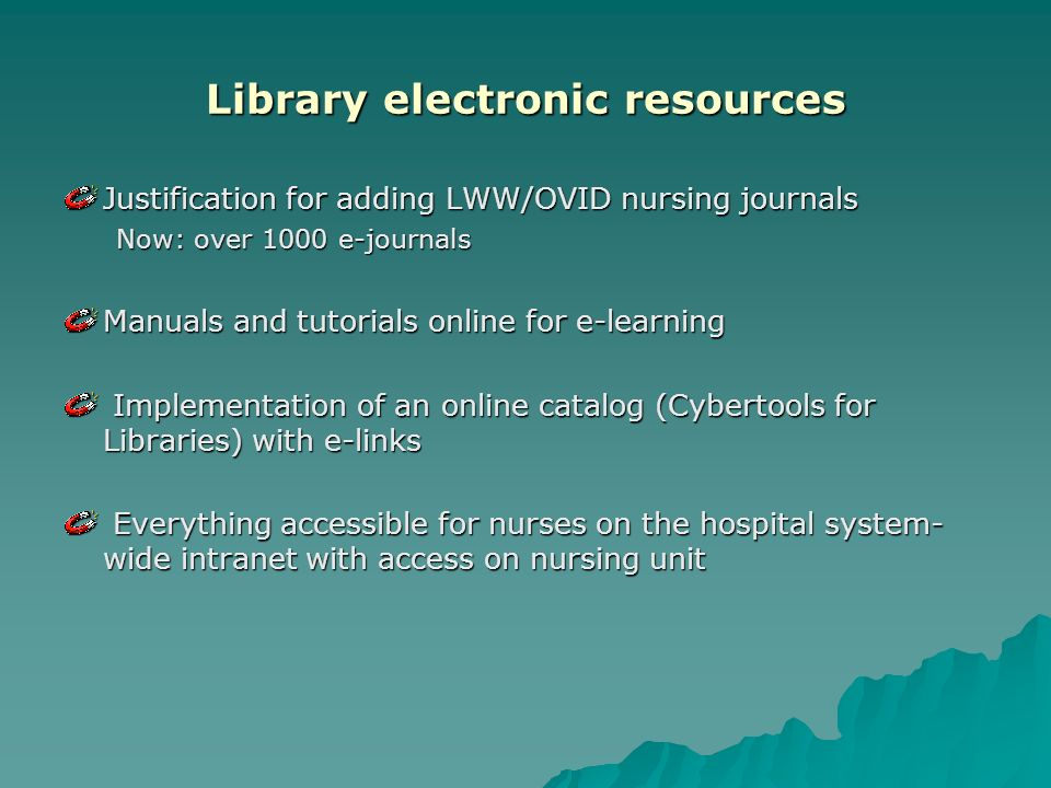 Library electronic resources Justification for adding LWW/OVID nursing journals Now: over 1000 e-journals Manuals and tutorials online for e-learning Implementation of an online catalog (Cybertools for Libraries) with e-links Implementation of an online catalog (Cybertools for Libraries) with e-links Everything accessible for nurses on the hospital system- wide intranet with access on nursing unit Everything accessible for nurses on the hospital system- wide intranet with access on nursing unit