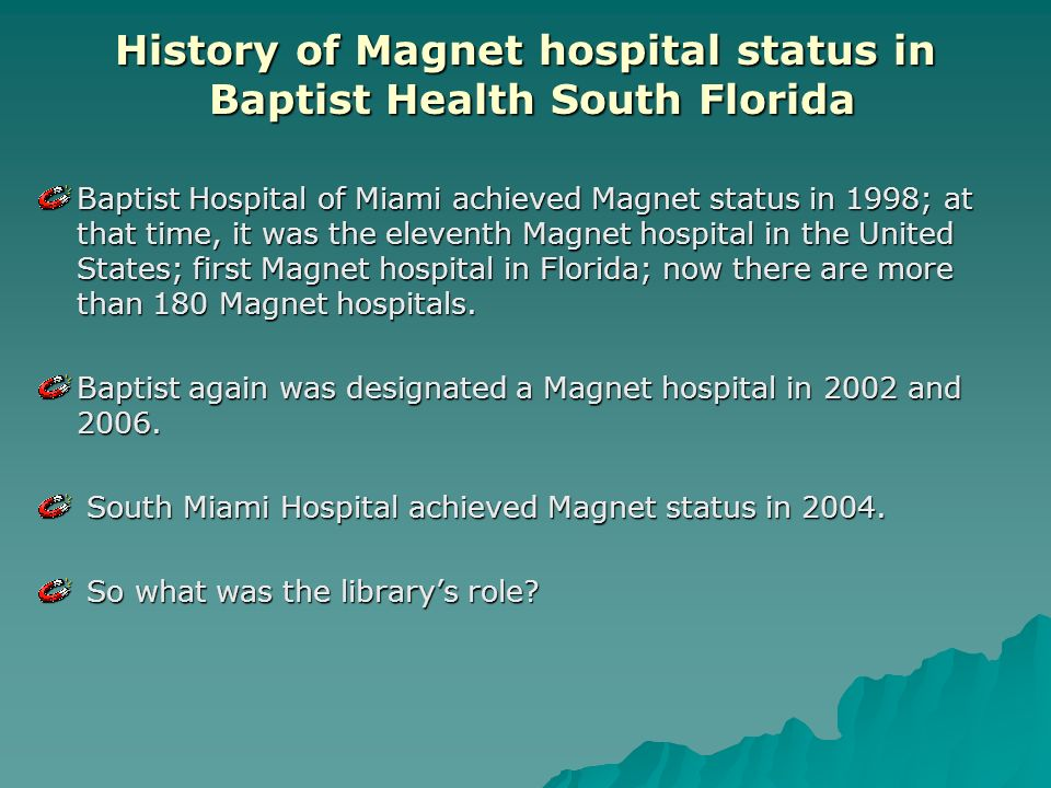 History of Magnet hospital status in Baptist Health South Florida Baptist Hospital of Miami achieved Magnet status in 1998; at that time, it was the eleventh Magnet hospital in the United States; first Magnet hospital in Florida; now there are more than 180 Magnet hospitals.
