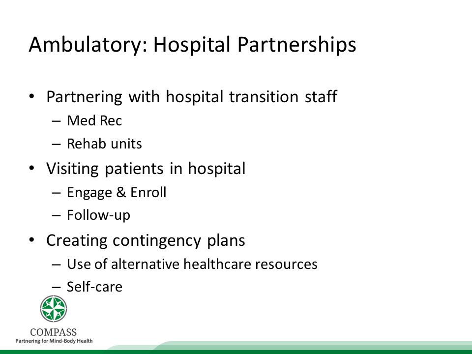 Ambulatory: Hospital Partnerships Partnering with hospital transition staff – Med Rec – Rehab units Visiting patients in hospital – Engage & Enroll – Follow-up Creating contingency plans – Use of alternative healthcare resources – Self-care