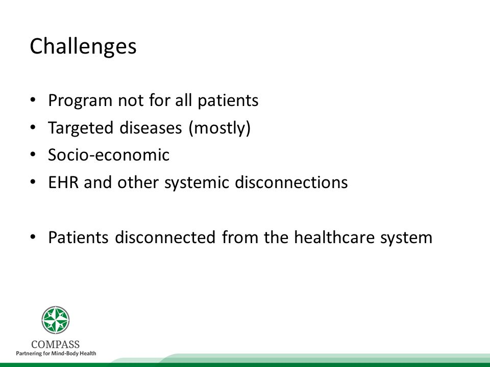 Challenges Program not for all patients Targeted diseases (mostly) Socio-economic EHR and other systemic disconnections Patients disconnected from the healthcare system