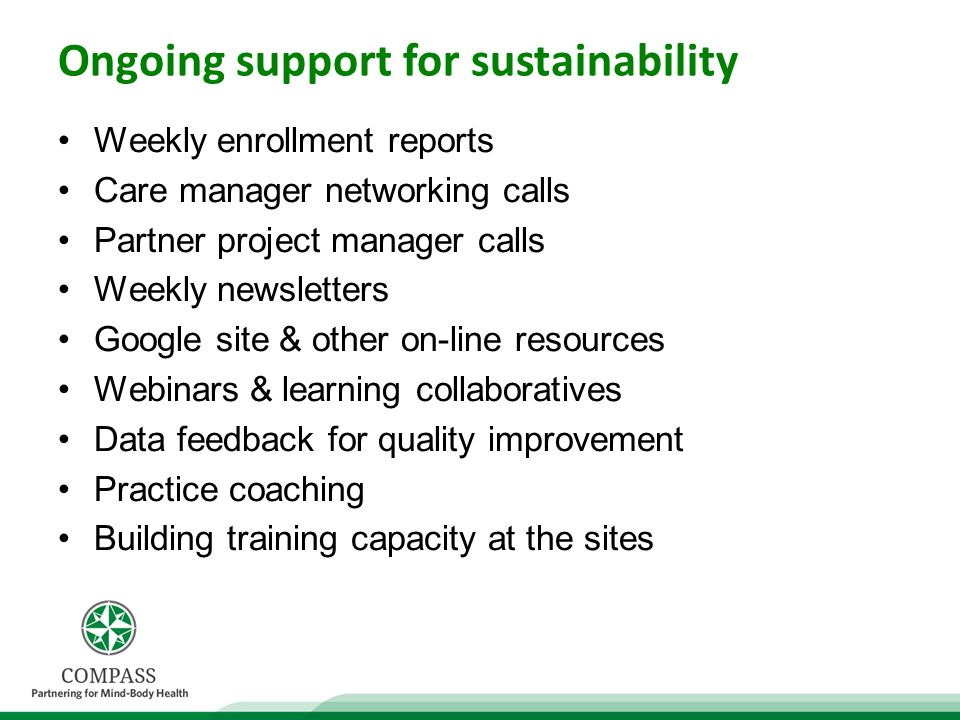 Ongoing support for sustainability Weekly enrollment reports Care manager networking calls Partner project manager calls Weekly newsletters Google site & other on-line resources Webinars & learning collaboratives Data feedback for quality improvement Practice coaching Building training capacity at the sites