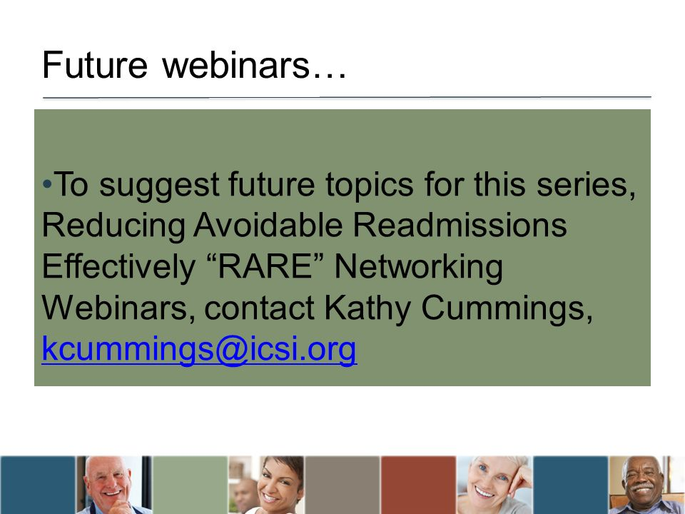 Future webinars… To suggest future topics for this series, Reducing Avoidable Readmissions Effectively RARE Networking Webinars, contact Kathy Cummings, kcummings@icsi.org kcummings@icsi.org