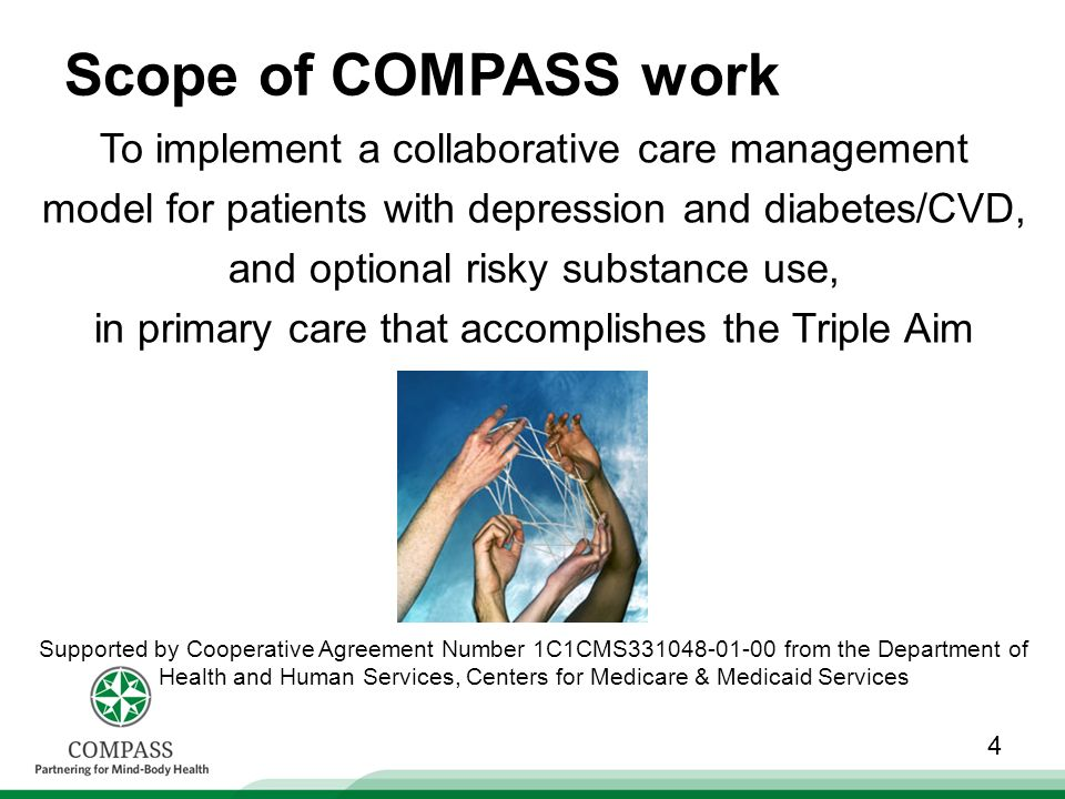 Scope of COMPASS work To implement a collaborative care management model for patients with depression and diabetes/CVD, and optional risky substance use, in primary care that accomplishes the Triple Aim 4 Supported by Cooperative Agreement Number 1C1CMS331048-01-00 from the Department of Health and Human Services, Centers for Medicare & Medicaid Services