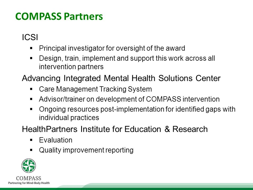 COMPASS Partners ICSI Principal investigator for oversight of the award Design, train, implement and support this work across all intervention partners Advancing Integrated Mental Health Solutions Center Care Management Tracking System Advisor/trainer on development of COMPASS intervention Ongoing resources post-implementation for identified gaps with individual practices HealthPartners Institute for Education & Research Evaluation Quality improvement reporting