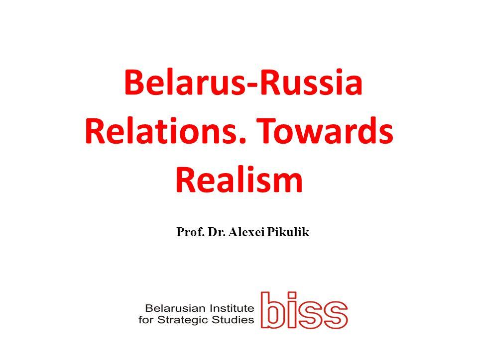 Belarus-Russia Relations. Towards Realism Prof. Dr. Alexei Pikulik
