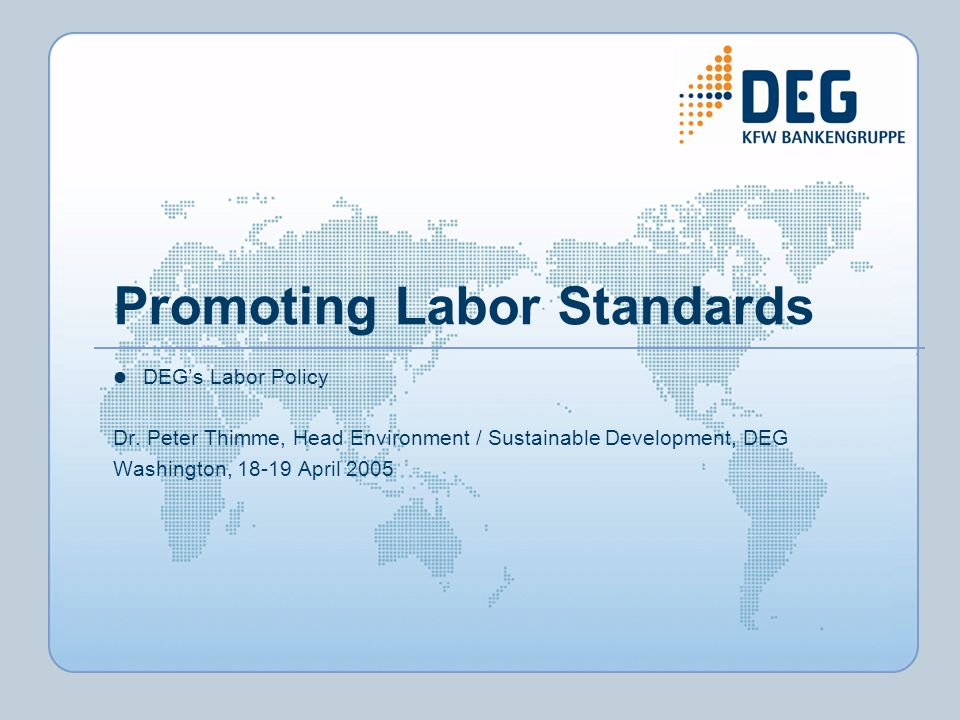 Promoting Labor Standards DEGs Labor Policy Dr. Peter Thimme, Head Environment / Sustainable Development, DEG Washington, 18-19 April 2005