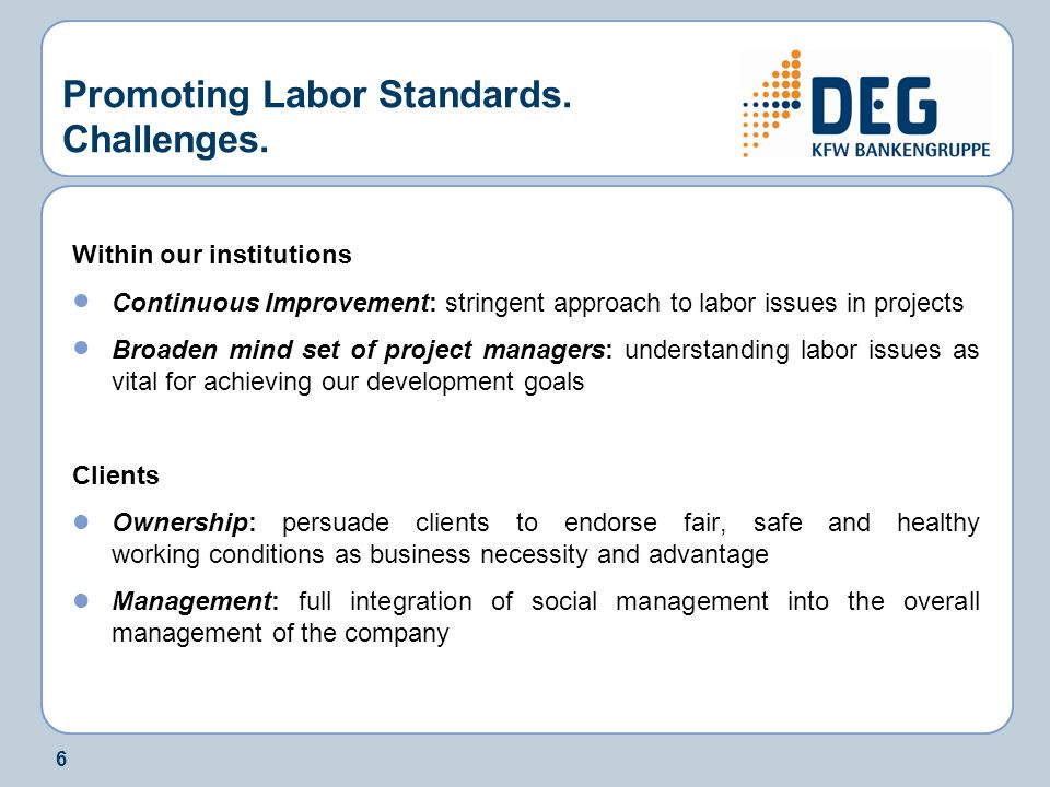 6 Promoting Labor Standards. Challenges. Within our institutions Continuous Improvement: stringent approach to labor issues in projects Broaden mind s