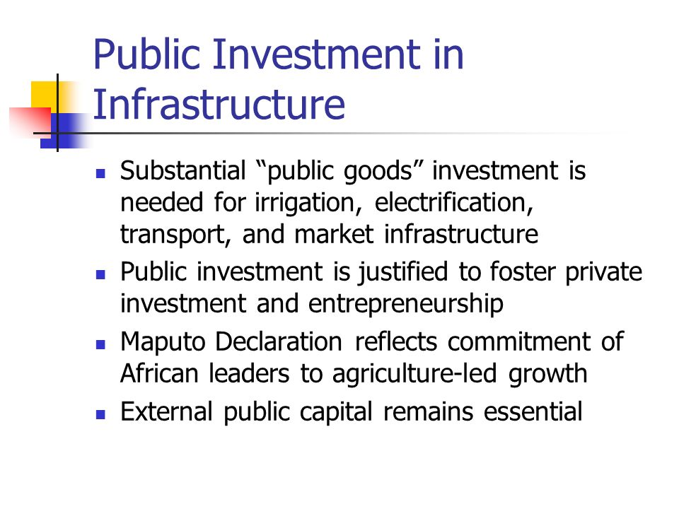 Public Investment in Infrastructure Substantial public goods investment is needed for irrigation, electrification, transport, and market infrastructur