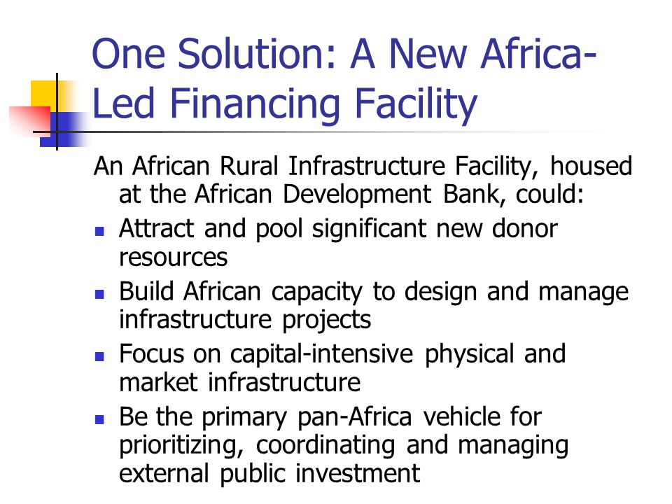 One Solution: A New Africa- Led Financing Facility An African Rural Infrastructure Facility, housed at the African Development Bank, could: Attract an
