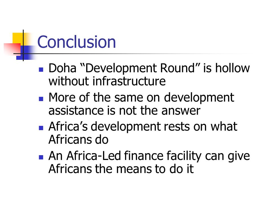 Conclusion Doha Development Round is hollow without infrastructure More of the same on development assistance is not the answer Africas development rests on what Africans do An Africa-Led finance facility can give Africans the means to do it