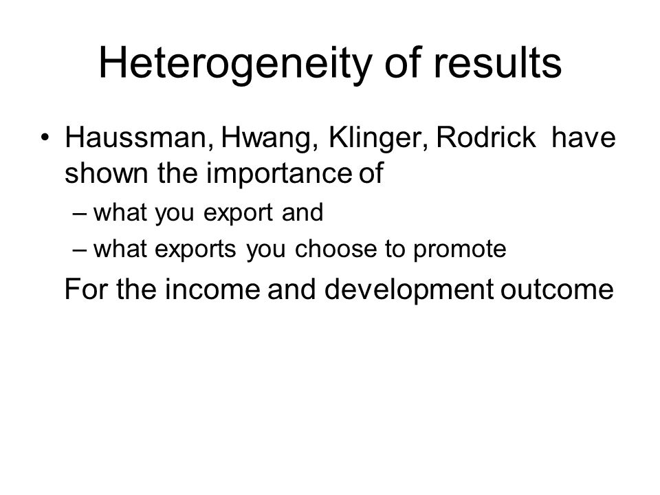 Heterogeneity of results Haussman, Hwang, Klinger, Rodrick have shown the importance of –what you export and –what exports you choose to promote For the income and development outcome