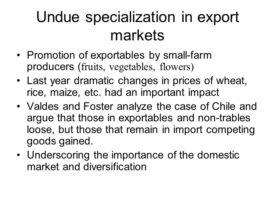 Undue specialization in export markets Promotion of exportables by small-farm producers ( fruits, vegetables, flowers) Last year dramatic changes in prices of wheat, rice, maize, etc.