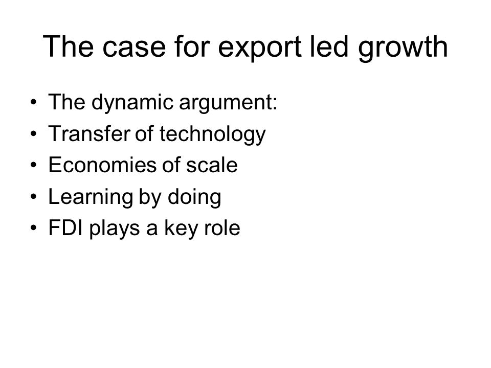 The case for export led growth The dynamic argument: Transfer of technology Economies of scale Learning by doing FDI plays a key role