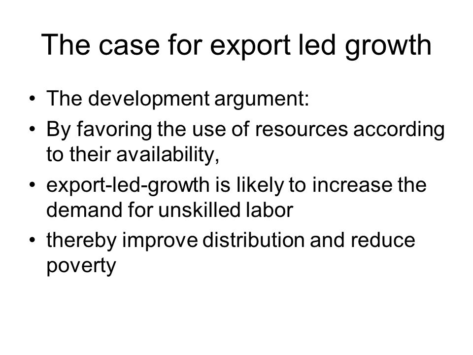 The policy implications Export led growth has been widely embraced structural adjustment strategies It has been used as an argument for trade liberalization concessions to foreign direct investment overall pro-market policies (some financial and monetary implications will be discussed later)