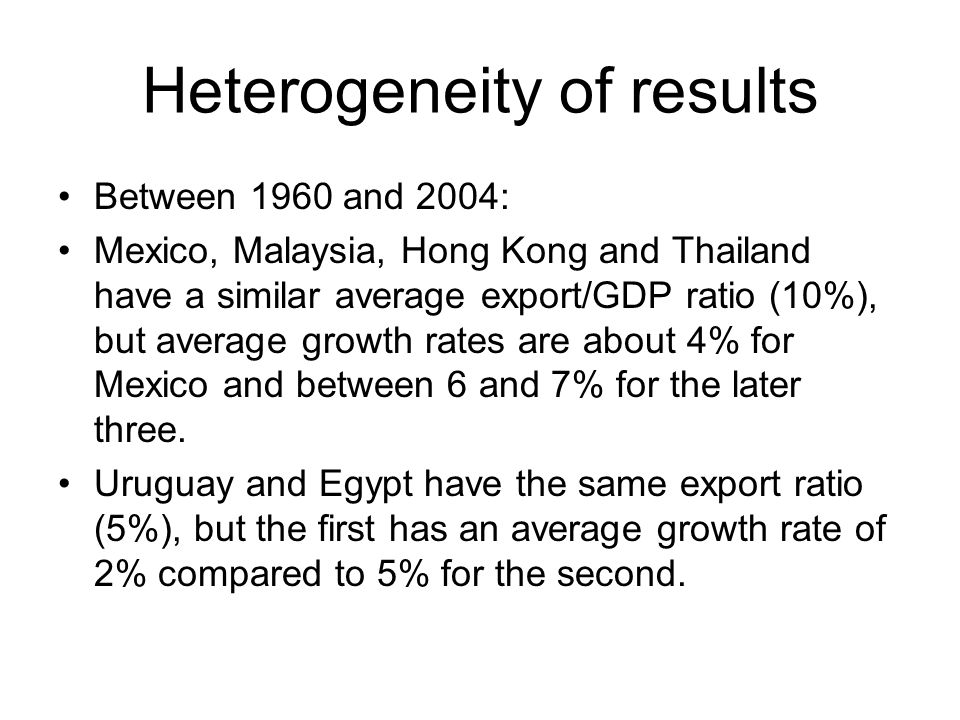 Heterogeneity of results Between 1960 and 2004: Mexico, Malaysia, Hong Kong and Thailand have a similar average export/GDP ratio (10%), but average growth rates are about 4% for Mexico and between 6 and 7% for the later three.
